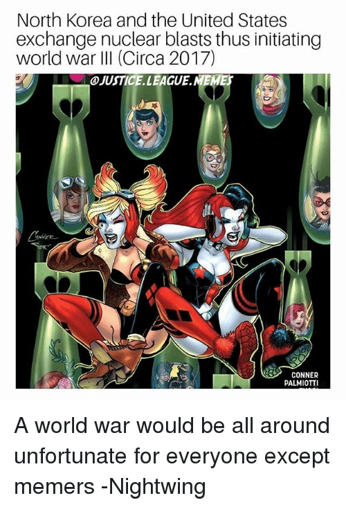 North Korea, Justice, and Justice League: North Korea and the United States  exchange nuclear blasts thus initiating  world war IlI (Circa 2017)  JUSTICE.LEAGUE.NEMES  CONNER  PALMIOTTI A world war would be all around unfortunate for everyone except memers -Nightwing