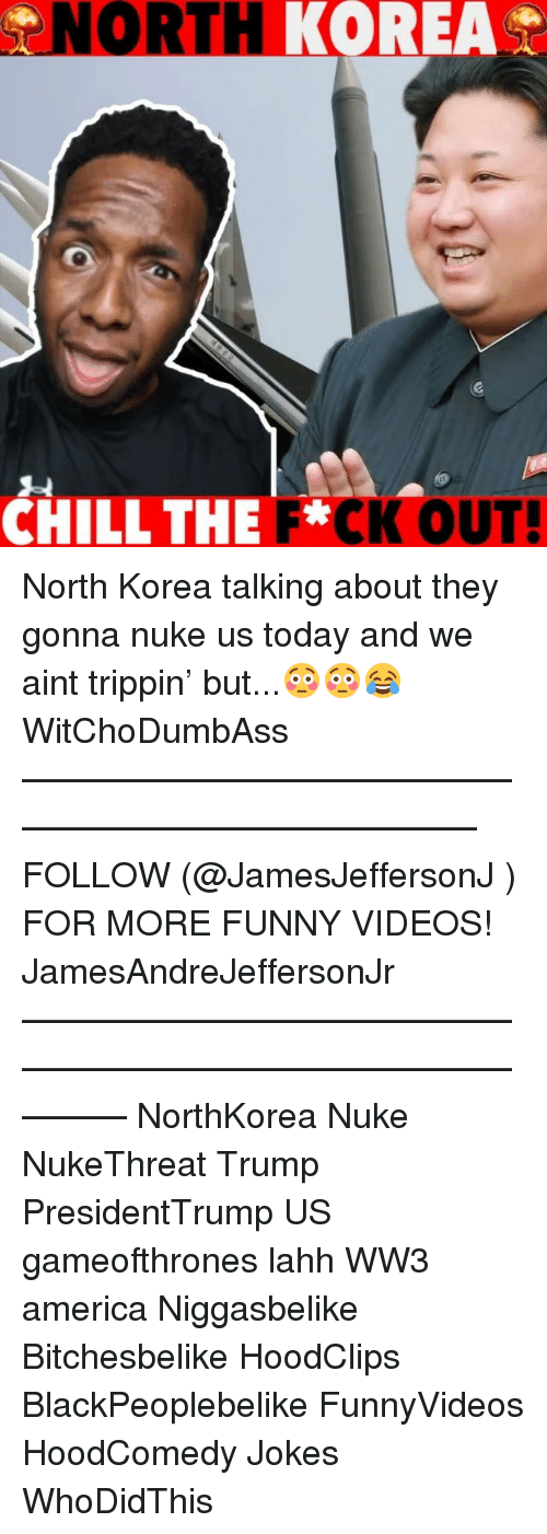 America, Funny, and Memes: NORTH  KOREA  CHILLTHE F*CK OUT North Korea talking about they gonna nuke us today and we aint trippin' but...😳😳😂 WitChoDumbAss ——————————————————————————— FOLLOW (@JamesJeffersonJ ) FOR MORE FUNNY VIDEOS! JamesAndreJeffersonJr ——————————————————————————————— NorthKorea Nuke NukeThreat Trump PresidentTrump US gameofthrones lahh WW3 america Niggasbelike Bitchesbelike HoodClips BlackPeoplebelike FunnyVideos HoodComedy Jokes WhoDidThis