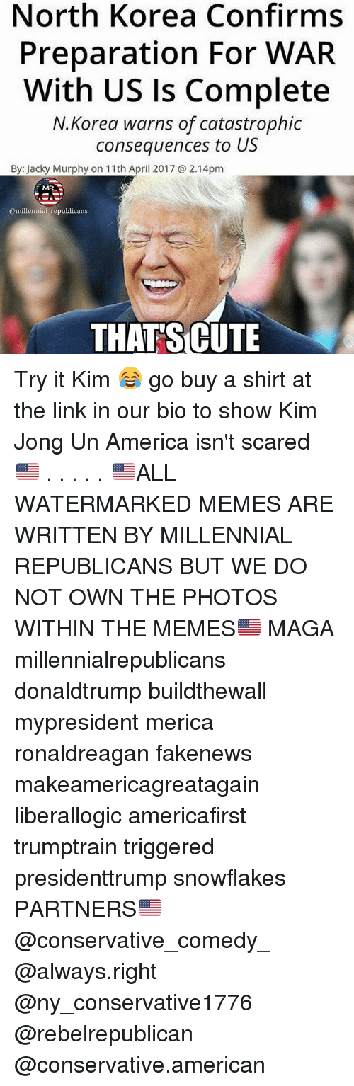 jacky: North Korea Confirms  Preparation For WAR  With US ls Complete  N.Korea warns of catastrophic  consequences to  US  By: Jacky Murphy on 11th April 2017 a 2.14pm  MRAS  @millennial republicans  THAT SCUTE Try it Kim 😂 go buy a shirt at the link in our bio to show Kim Jong Un America isn't scared 🇺🇸 . . . . . 🇺🇸ALL WATERMARKED MEMES ARE WRITTEN BY MILLENNIAL REPUBLICANS BUT WE DO NOT OWN THE PHOTOS WITHIN THE MEMES🇺🇸 MAGA millennialrepublicans donaldtrump buildthewall mypresident merica ronaldreagan fakenews makeamericagreatagain liberallogic americafirst trumptrain triggered presidenttrump snowflakes PARTNERS🇺🇸 @conservative_comedy_ @always.right @ny_conservative1776 @rebelrepublican @conservative.american