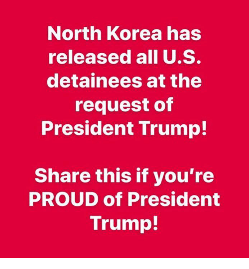North Korea, Trump, and Proud: North Korea has  released all U.S.  detainees at the  request of  President Trump!  Share this if you're  PROUD of President  Trump!