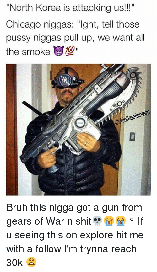 """Bruh, Chicago, and Gears of War: """"North Korea is attacking us!""""  Chicago niggas: """"Ight, tell those  pussy niggas pull up, we want all  the smoke """"  jefkeefsintern Bruh this nigga got a gun from gears of War n shit💀😭😭 ° If u seeing this on explore hit me with a follow I'm trynna reach 30k 😩"""