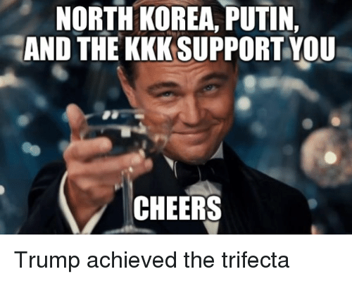 Kkk, North Korea, and Putin: NORTH KOREA, PUTIN,  AND THE KKK SUPPORT YOU  CHEERS Trump achieved the trifecta