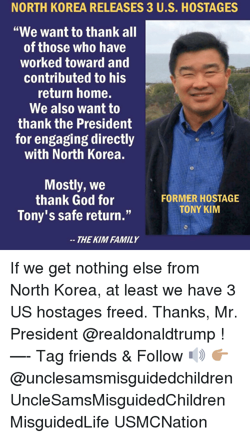 "mr president: NORTH  KOREA  RELEASES  3  US.  HOSTAGES  ""We want to thank all  of those who have  worked toward and  contributed to his  return home.  We also want to  thank the President  for engaging directly  with North Korea.  Mostly, We  thank God for  Tony's safe return.""  FORMER HOSTAGE  TONY KIM  THE KIM FAMILY If we get nothing else from North Korea, at least we have 3 US hostages freed. Thanks, Mr. President @realdonaldtrump ! —- Tag friends & Follow 🔊 👉🏽 @unclesamsmisguidedchildren UncleSamsMisguidedChildren MisguidedLife USMCNation"