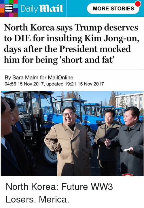 Future, Kim Jong-Un, and Memes: North Korea says Trump deserves  to DIE for insulting Kim Jong-un,  days after the President mocked  him for being 'short and fat'  By Sara Malm for MailOnline  04:56 15 Nov 2017, updated 19:21 15 Nov 2017 ‪North Korea: Future WW3 Losers. Merica.‬
