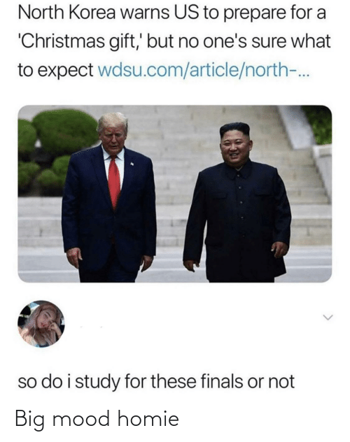 Finals: North Korea warns US to prepare for a  'Christmas gift,' but no one's sure what  to expect wdsu.com/article/north-.  so do i study for these finals or not Big mood homie