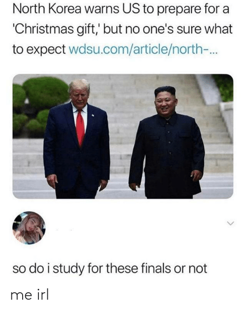 korea: North Korea warns US to prepare for a  'Christmas gift,' but no one's sure what  to expect wdsu.com/article/north-.  so do i study for these finals or not me irl