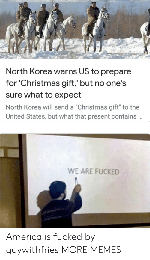 "korea: North Korea warns US to prepare  for 'Christmas gift,' but no one's  sure what to expect  North Korea will send a ""Christmas gift"" to the  United States, but what that present contains .  WE ARE FUCKED America is fucked by guywithfries MORE MEMES"