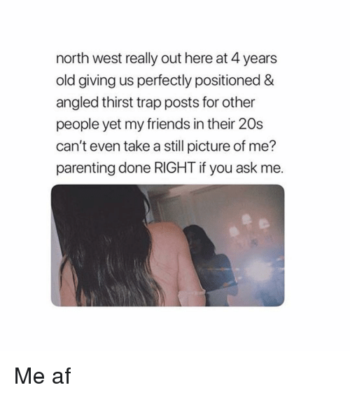 Parenting Done Right: north west really out here at 4 years  old giving us perfectly positioned &  angled thirst trap posts for other  people yet my friends in their 20s  can't even take a still picture of me?  parenting done RIGHT if you ask me Me af