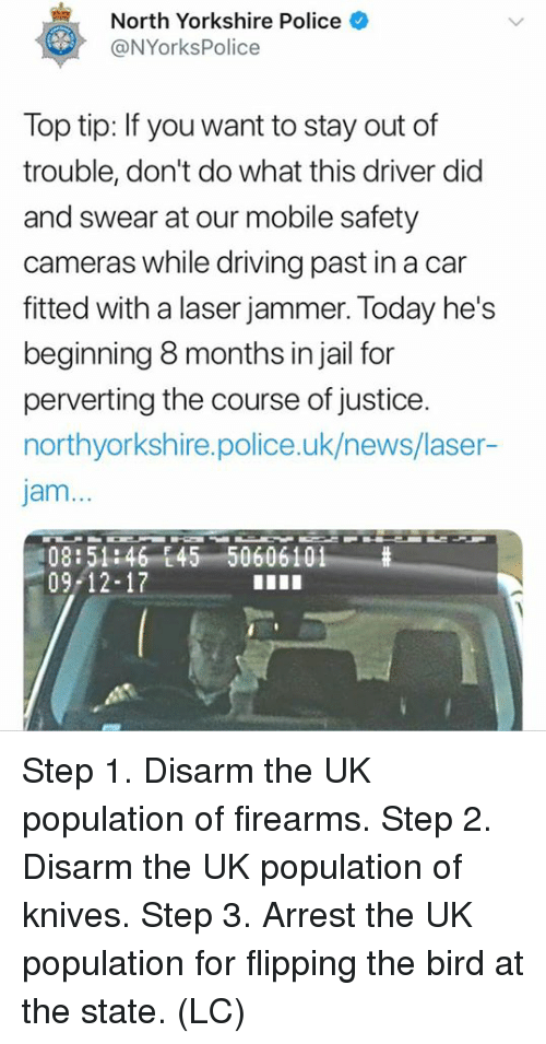 flipping the bird: North Yorkshire Police  @NYorksPolice  Top tip: If you want to stay out of  trouble, don't do what this driver did  and swear at our mobile safety  cameras while driving past in a car  fitted with a laser jammer. Today he's  beginning 8 months in jail for  perverting the course of justice.  northyorkshire.police.uk/news/laser-  jam...  08:51:46 E45 50606101  09-12-17 Step 1. Disarm the UK population of firearms.   Step 2. Disarm the UK population of knives.   Step 3. Arrest the UK population for flipping the bird at the state.   (LC)