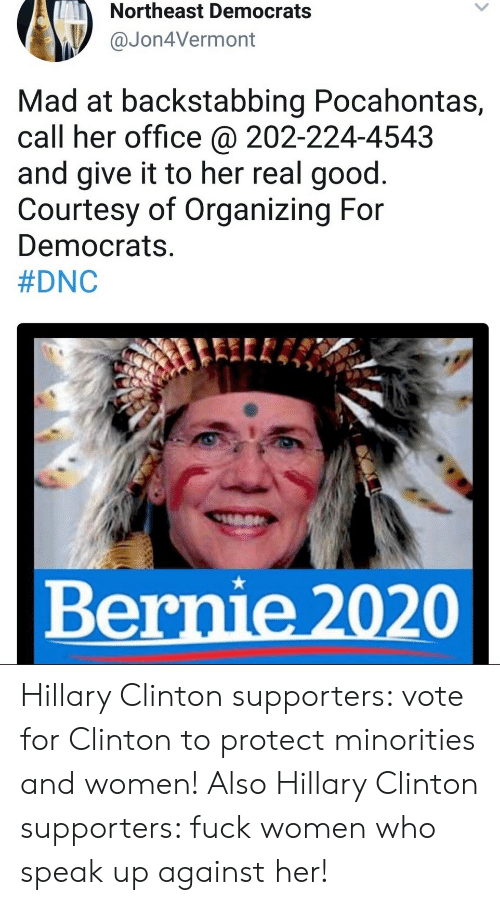 Pocahontas: Northeast Democrats  Jon4Vermont  Mad at backstabbing Pocahontas,  call her office @ 202-224-4543  and give it to her real good.  Courtesy of Organizing For  Democrats.  #DNC  Bernie 2020 Hillary Clinton supporters: vote for Clinton to protect minorities and women!  Also Hillary Clinton supporters: fuck women who speak up against her!