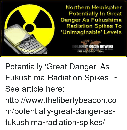Memes, 🤖, and Fukushima: Northern Hemispher  Potentially In Great  Danger As Fukushima  Radiation Spikes To  Unimaginable' Levels  BEACON NETWORK  FREE INDEPENDENT MEDIA Potentially 'Great Danger' As Fukushima Radiation Spikes! ~ See article here: http://www.thelibertybeacon.com/potentially-great-danger-as-fukushima-radiation-spikes/