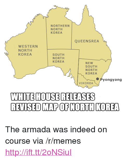 """armada: NORTHERN  NORTH  KOREA  QUEENSREA  WESTERN  NORTH  KOREA  SOUTH  NORTH  KOREA  NEW  SOUTH  NORTH  KOREA  ●Pyongyang  VIKOREA  WHITE HOUSERELEASES  REVISED MAP OF NORTH KOREA <p>The armada was indeed on course via /r/memes <a href=""""http://ift.tt/2oNSiuI"""">http://ift.tt/2oNSiuI</a></p>"""