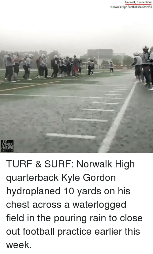 Connecticut: Norwalk, Connecticut  Norwalk High Football via Storyful  FOX  NEWS TURF & SURF: Norwalk High quarterback Kyle Gordon hydroplaned 10 yards on his chest across a waterlogged field in the pouring rain to close out football practice earlier this week.
