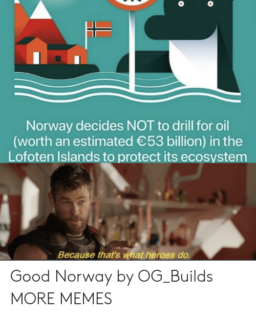 drill: Norway decides NOT to drill for oil  (worth an estimated 53 billion) in the  Lofoten Islands to protect its ecosystem  Because that's what heroes do. Good Norway by OG_Builds MORE MEMES