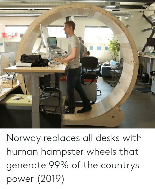 Generate: Norway replaces all desks with human hampster wheels that generate 99% of the countrys power (2019)