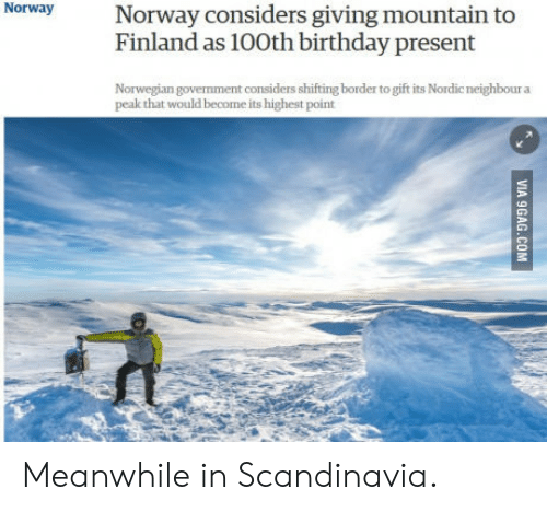 Birthday: NorwayNorway considers giving mountain to  Finland as 100th birthday present  Norwegian govemment considers shifting border to gift its Nordic neighbour a  peak that would become its highest point Meanwhile in Scandinavia.