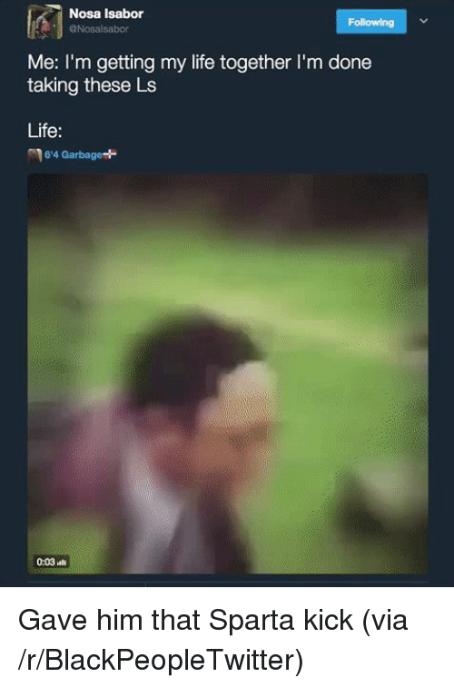Sparta: Nosa Isabor  @Nosalsabor  Following  Me: I'm getting my life together I'm done  taking these Ls  Life:  6'4 Garbage*  0:03 <p>Gave him that Sparta kick (via /r/BlackPeopleTwitter)</p>