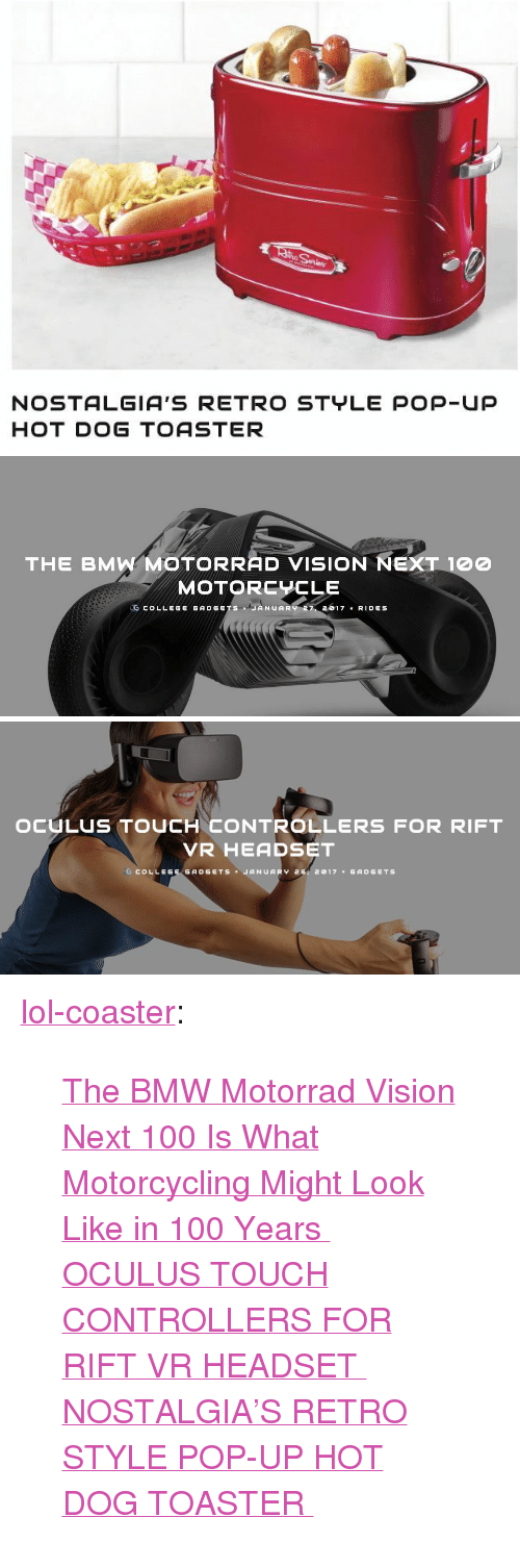 """oculus: NOSTALGIA'S RETRO STYLE POP-Up  HOT DOG TOASTER   THE BMW MOTORRAD VISION NEXT 100  MOTORCYCLE  .CCOLLEG GADGETS JANUARY 2017 x RID S   OCULUS TOUCH CONTROLLERS FOR RIFT  VR HEADSET  G COLLEGE GADGETSJANUARY 2, 2017 GADGETs <p><a href=""""http://lol-coaster.tumblr.com/post/156504148387/the-bmw-motorrad-vision-next-100-is-what"""" class=""""tumblr_blog"""">lol-coaster</a>:</p><blockquote> <p><a href=""""http://www.collegegadgets.com/bmw-motorrad-vision-next-100/"""">The BMW Motorrad Vision Next 100 Is What Motorcycling Might Look Like in 100 Years</a><br/></p> <p><a href=""""http://www.collegegadgets.com/oculus-touch-controllers-rift-vr-headset/"""">  OCULUS TOUCH CONTROLLERS FOR RIFT VR HEADSET  </a><br/></p> <p><a href=""""http://www.collegegadgets.com/oculus-touch-controllers-rift-vr-headset/"""">  NOSTALGIA'S RETRO STYLE POP-UP HOT DOG TOASTER  </a><br/></p> </blockquote>"""