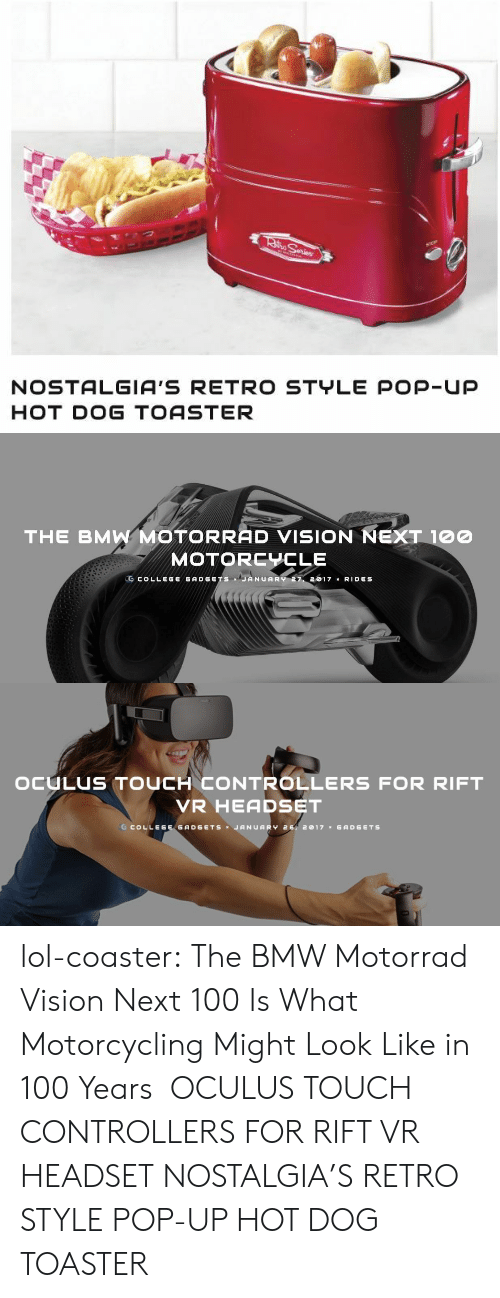 oculus: NOSTALGIA'S RETRO STYLE POP-Up  HOT DOG TOASTER   THE BMW MOTORRAD VISION NEXT 100  MOTORCYCLE  .CCOLLEG GADGETS JANUARY 2017 x RID S   OCULUS TOUCH CONTROLLERS FOR RIFT  VR HEADSET  G COLLEGE GADGETSJANUARY 2, 2017 GADGETs lol-coaster: The BMW Motorrad Vision Next 100 Is What Motorcycling Might Look Like in 100 Years   OCULUS TOUCH CONTROLLERS FOR RIFT VR HEADSET     NOSTALGIA'S RETRO STYLE POP-UP HOT DOG TOASTER