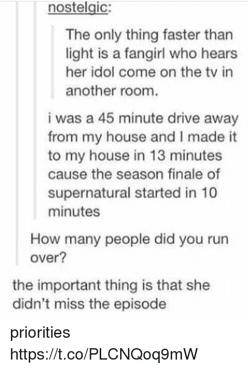 Importanter: nostelgic:  The only thing faster than  light is a fangirl who hears  her idol come on the tv in  another room  i was a 45 minute drive away  from my house and I made it  to my house in 13 minutes  cause the season finale of  supernatural started in 10  minutes  How many people did you run  over?  the important thing is that she  didn't miss the episode priorities https://t.co/PLCNQoq9mW