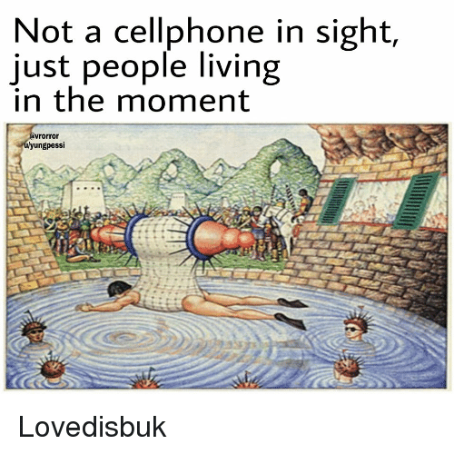 People Living: Not a cellphone in sight,  just people living  in the moment  vrorror  yungpessi Lovedisbuk