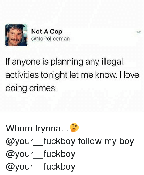 Fuckboy, Love, and Memes: Not A Cop  @NoPoliceman  If anyone is planning any illegal  activities tonight let me know. I love  doing crimes. Whom trynna...🤔 @your__fuckboy follow my boy @your__fuckboy @your__fuckboy