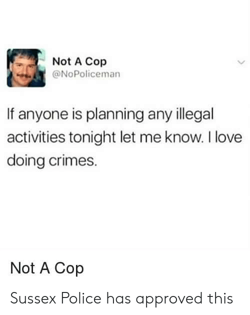 let me know: Not A Cop  @NoPoliceman  If anyone is planning any illegal  activities tonight let me know. I love  doing crimes.  Not A Cop Sussex Police has approved this