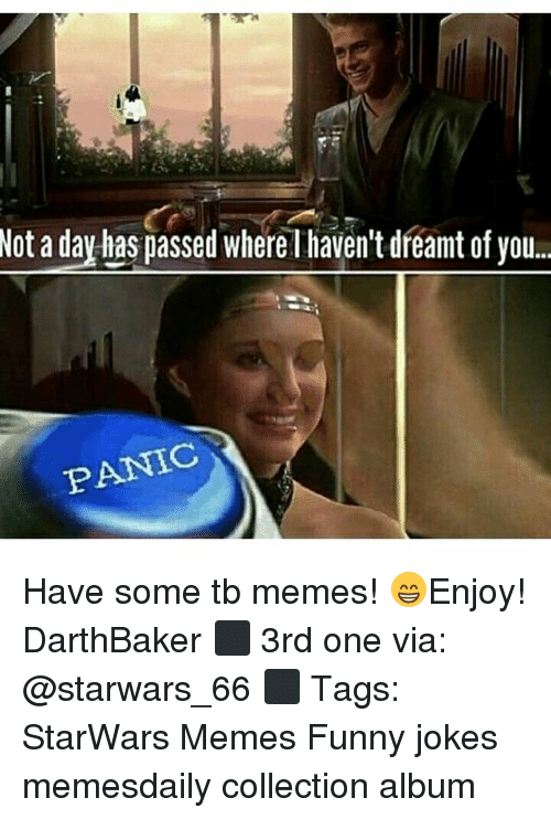 Funny, Funny Jokes, and Memes: Not a day has passed whereT haven't dreant ofyou.  PANIC Have some tb memes! 😁Enjoy! DarthBaker ⬛ 3rd one via: @starwars_66 ⬛ Tags: StarWars Memes Funny jokes memesdaily collection album