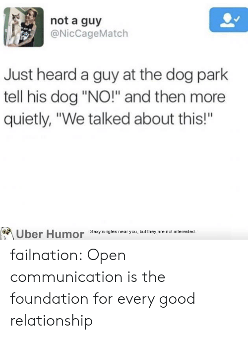 "Good Relationship: not a guy  @NicCageMatch  Just heard a guy at the dog park  tell his dog ""NO!"" and then more  quietly, ""We talked about this!""  Uber Humor Sexy singles near you, but they are not interested.  BA failnation:  Open communication is the foundation for every good relationship"