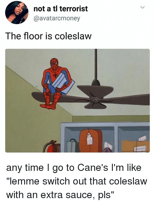 """Ironic, Time, and Sauce: not a tl terrorist  @avatarcmoney  The floor is coleslaw any time I go to Cane's I'm like """"lemme switch out that coleslaw with an extra sauce, pls"""""""