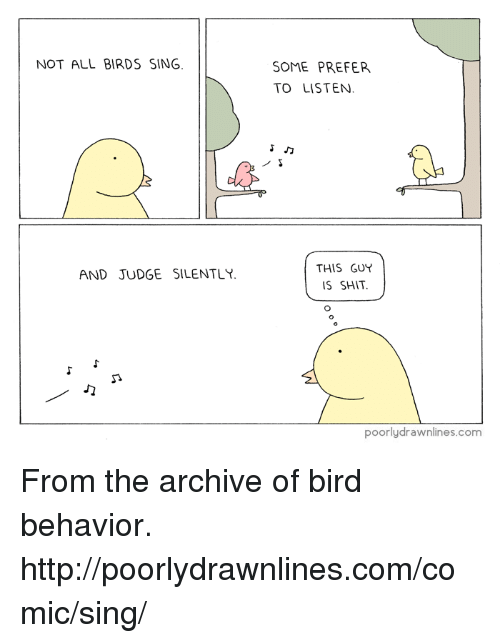 🤖: NOT ALL BIRDS SING.  AND JUDGE SILENTLY.  SOME PREFER  TO LISTEN.  Jo  THIS GUY  IS SHIT.  poorly drawnlines.com From the archive of bird behavior. http://poorlydrawnlines.com/comic/sing/
