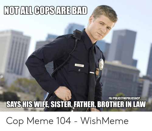 Wishmeme: NOT ALL COPS ARE BAD  FB/POLICETHEPOLICEACP  SAYSHIS WIFE, SISTER, FATHER, BROTHER IN LAVW Cop Meme 104 - WishMeme
