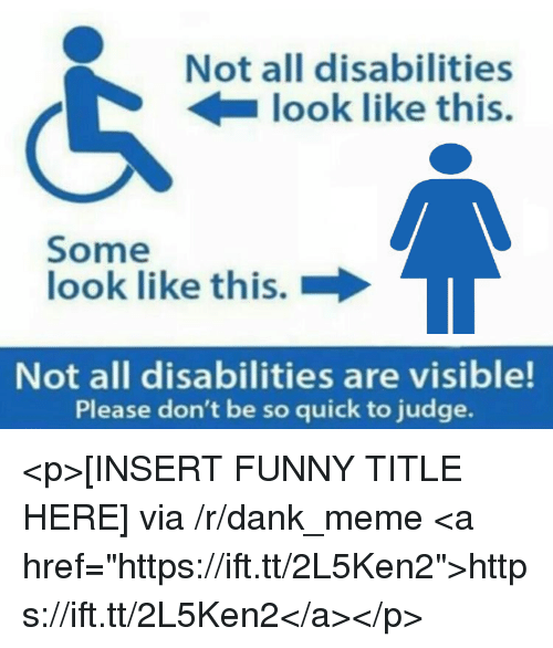 """Dank, Funny, and Meme: Not all disabilities  look like this.  Some  look like this.  Not all disabilities are visible!  Please don't be so quick to judge. <p>[INSERT FUNNY TITLE HERE] via /r/dank_meme <a href=""""https://ift.tt/2L5Ken2"""">https://ift.tt/2L5Ken2</a></p>"""