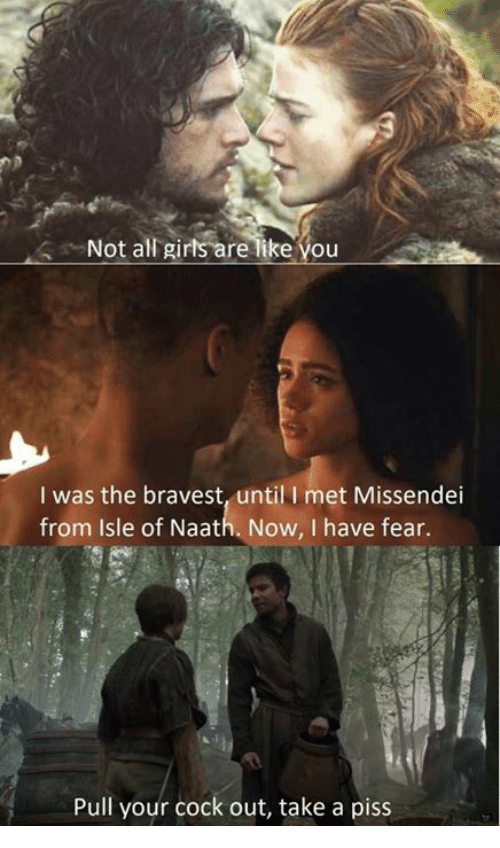 Dank Memes, Fear, and All: Not all girts are like you  I was the bravest, until I met Missendei  from Isle of Naath. Now, I have fear.  Pull your cock out, take a piss