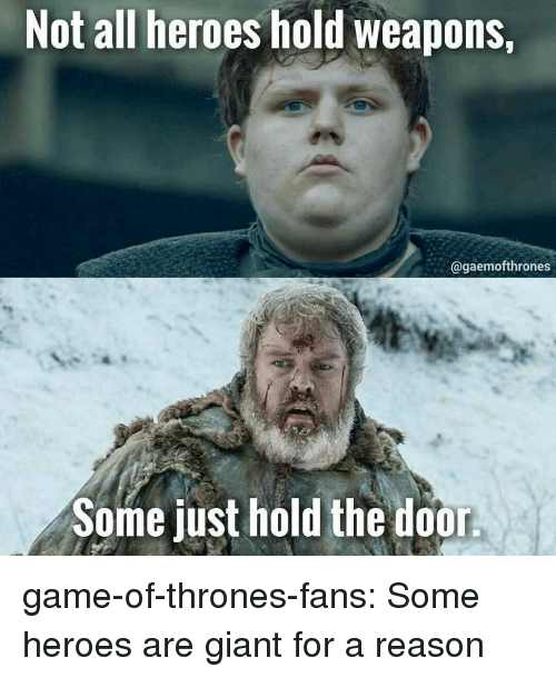 Hold The Door: Not all heroes hold weapons,  @gaemofthrones  Some just hold the door game-of-thrones-fans:  Some heroes are giant for a reason