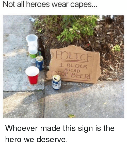 Not All Heros Wear Capes: Not all heroes wear capes.  1 BLOCK  AHEAD  OP BEER! Whoever made this sign is the hero we deserve.