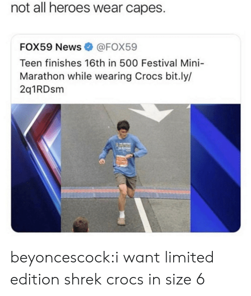 Festival: not all heroes wear capes.  FOX59 News@FOX59  Teen finishes 16th in 500 Festival Mini-  Marathon while wearing Crocs bit.ly/  2q1RDsm beyoncescock:i want limited edition shrek crocs in size 6