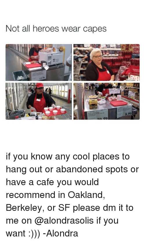 Girl Memes: Not all heroes wear capes if you know any cool places to hang out or abandoned spots or have a cafe you would recommend in Oakland, Berkeley, or SF please dm it to me on @alondrasolis if you want :))) -Alondra