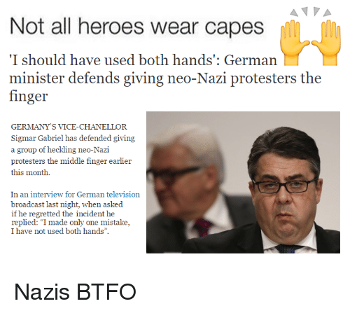 """Btfo: Not all heroes wear capes  m m  I should have used both hands': German  minister defends giving neo-Nazi protesters the  finger  GERMANY'S VICE-CHANELLOR  Sigmar Gabriel has defended giving  a group of heckling  neo-Nazi  protesters the middle finger earlier  this month  In an interview for German television  broadcast last night, when asked  if he regretted the incident he  replied: """"I made only one mistake,  I have not used both hands"""". Nazis BTFO"""