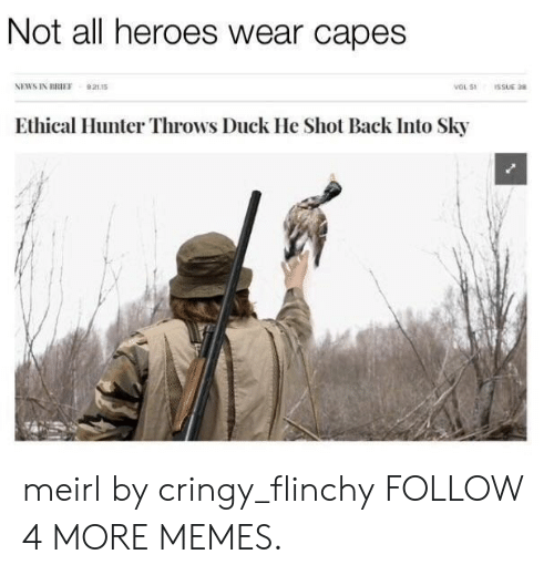 ethical: Not all heroes wear capes  NEWS IN BRIEF  921s  vOL 51  ISSUE 38  Ethical Hunter Throws Duck He Shot Back Into Sky meirl by cringy_flinchy FOLLOW 4 MORE MEMES.