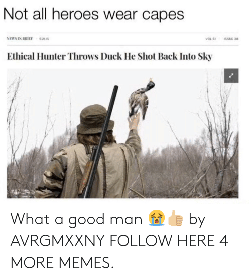 ethical: Not all heroes wear capes  NEWS IN BRIEF  VOL 51  921s  SSUE 38  Ethical Hunter Throws Duck He Shot Back Into Sky What a good man 😭👍🏼 by AVRGMXXNY FOLLOW HERE 4 MORE MEMES.