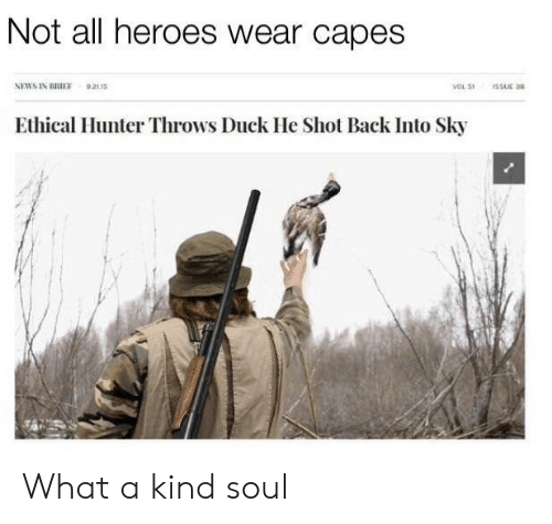 ethical: Not all heroes wear capes  NEWS IN BRIFF 92115  Ethical Hunter Throws Duck He Shot Back Into Sky What a kind soul