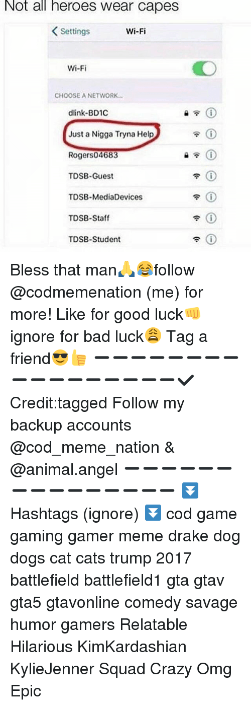 Bad, Blessed, and Cats: Not all heroes Wear Capes  Settings  Wi-Fi  Wi-Fi  CHOOSE ANETWORK  dlink-BD1C  Just a Nigga Tryna Help  Roger s04683  TDSB-Guest  TDSB-MediaDevices  TDSB-Staff  TDSB-Student Bless that man🙏😂follow @codmemenation (me) for more! Like for good luck👊 ignore for bad luck😩 Tag a friend😎👍 ➖➖➖➖➖➖➖➖➖➖➖➖➖➖➖➖➖✔ Credit:tagged Follow my backup accounts @cod_meme_nation & @animal.angel ➖➖➖➖➖➖➖➖➖➖➖➖➖➖➖ ⏬ Hashtags (ignore) ⏬ cod game gaming gamer meme drake dog dogs cat cats trump 2017 battlefield battlefield1 gta gtav gta5 gtavonline comedy savage humor gamers Relatable Hilarious KimKardashian KylieJenner Squad Crazy Omg Epic