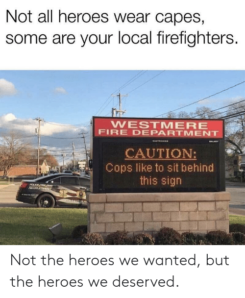 capes: Not all heroes wear capes,  some are your local firefighters.  WESTMERE  FIRE DEPARTMENT  GALARY  DAKTRONICe  CAUTION:  Cops like to sit behind  this sign  POLCE FIRE EM  RECRUITMENT  nANYCOUN Not the heroes we wanted, but the heroes we deserved.