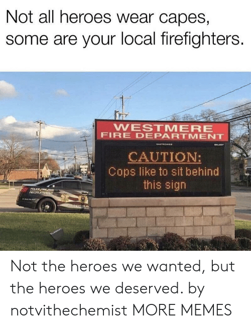 capes: Not all heroes wear capes,  some are your local firefighters.  WESTMERE  FIRE DEPARTMENT  GALARY  DAKTRONICe  CAUTION:  Cops like to sit behind  this sign  POLCE FIRE EM  RECRUITMENT  nANYCOUN Not the heroes we wanted, but the heroes we deserved. by notvithechemist MORE MEMES