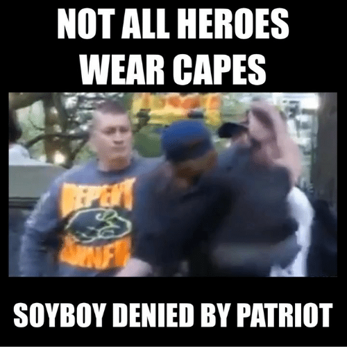 patriot: NOT ALL HEROES  WEAR CAPES  SOYBOY DENIED BY PATRIOT