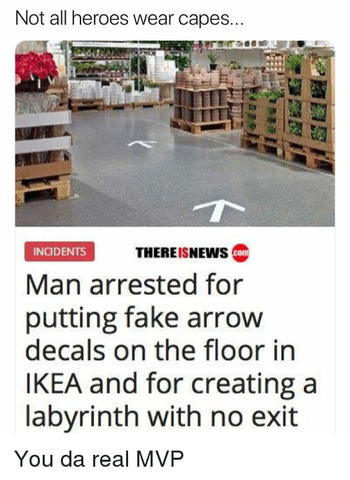 Da Real Mvp: Not all heroes wear capes  THEREISNEWS c  INGIDENTS  Man arrested for  putting fake arrow  decals on the floor in  IKEA and for creating a  labyrinth with no exit You da real MVP
