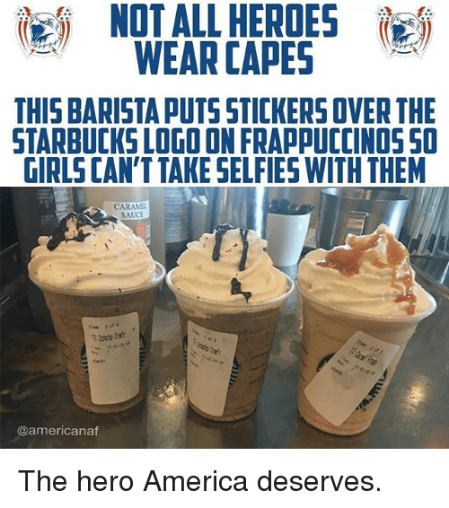 America, Girls, and Memes: NOT ALL HEROES  WEAR CAPES  THIS BARISTA PUTS STICKERS OVER THE  STARBUCKS LOGO ON FRAPPUCCINOSSO  GIRLS CAN'TTAKE SELFIES WITH THEM  CARAM  SAUCE  CAPE  @americanaf The hero America deserves.