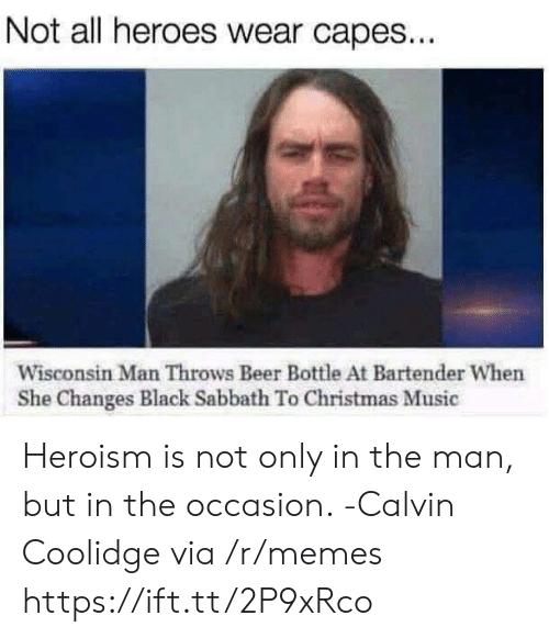 christmas-music: Not all heroes wear capes...  Wisconsin Man Throws Beer Bottle At Bartender When  She Changes Black Sabbath To Christmas Music Heroism is not only in the man, but in the occasion. -Calvin Coolidge via /r/memes https://ift.tt/2P9xRco