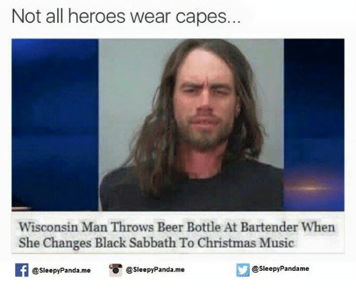 Beer, Memes, and Panda: Not all heroes wear capes.  Wisconsin Man  Throws Beer Bottle At Bartender When  She Changes Black Sabbath To Christmas Music  SleepyPandame  O @Sleepy Panda,me  @Sleepy Panda. me